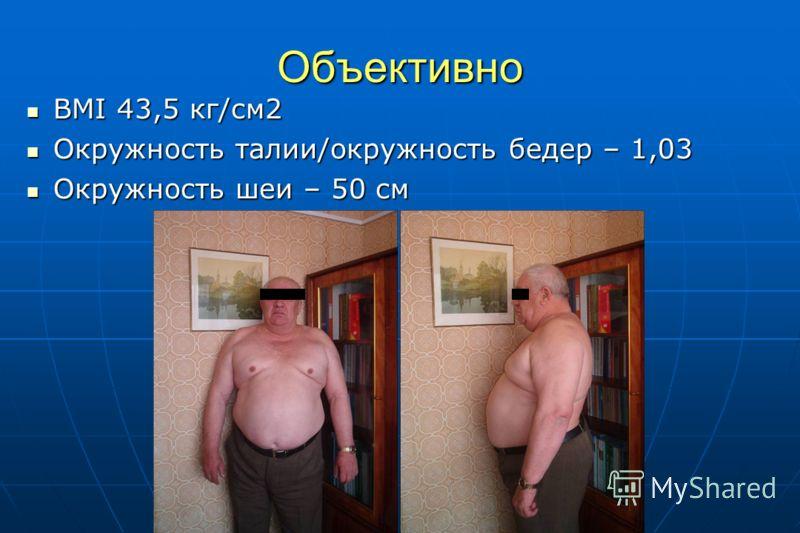Объективно BMI 43,5 кг/см2 BMI 43,5 кг/см2 Окружность талии/окружность бедер – 1,03 Окружность талии/окружность бедер – 1,03 Окружность шеи – 50 см Окружность шеи – 50 см