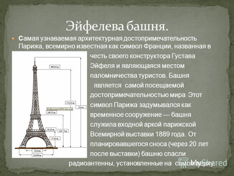 Самая узнаваемая архитектурная достопримечательность Парижа, всемирно известная как символ Франции, названная в честь своего конструктора Густава Эйфеля и являющаяся местом паломничества туристов. Башня является самой посещаемой достопримечательность