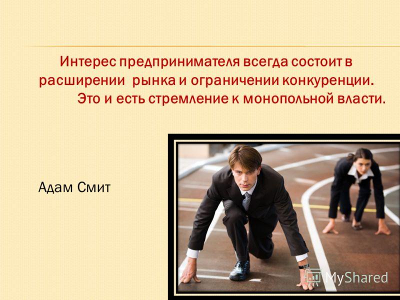 Интерес предпринимателя всегда состоит в расширении рынка и ограничении конкуренции. Это и есть стремление к монопольной власти. Адам Смит