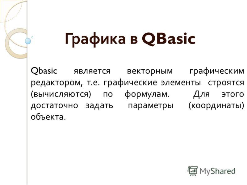 Графика в QBasic Qbasic является векторным графическим редактором, т.е. графические элементы строятся (вычисляются) по формулам. Для этого достаточно задать параметры (координаты) объекта.