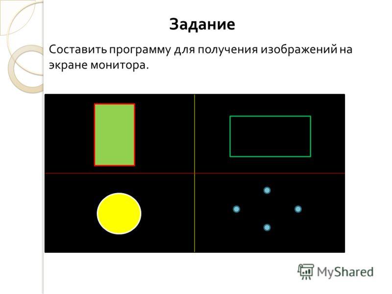 Задание Составить программу для получения изображений на экране монитора.