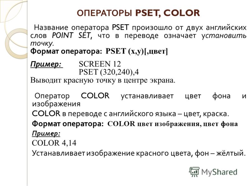 , ОПЕРАТОРЫ PSET, COLOR Название оператора PSET произошло от двух английских слов POINT SET, что в переводе означает установить точку. Формат оператора : PSET (х,у)[,цвет] Пример : SCREEN 12 PSET (320,240),4 Выводит красную точку в центре экрана. Опе