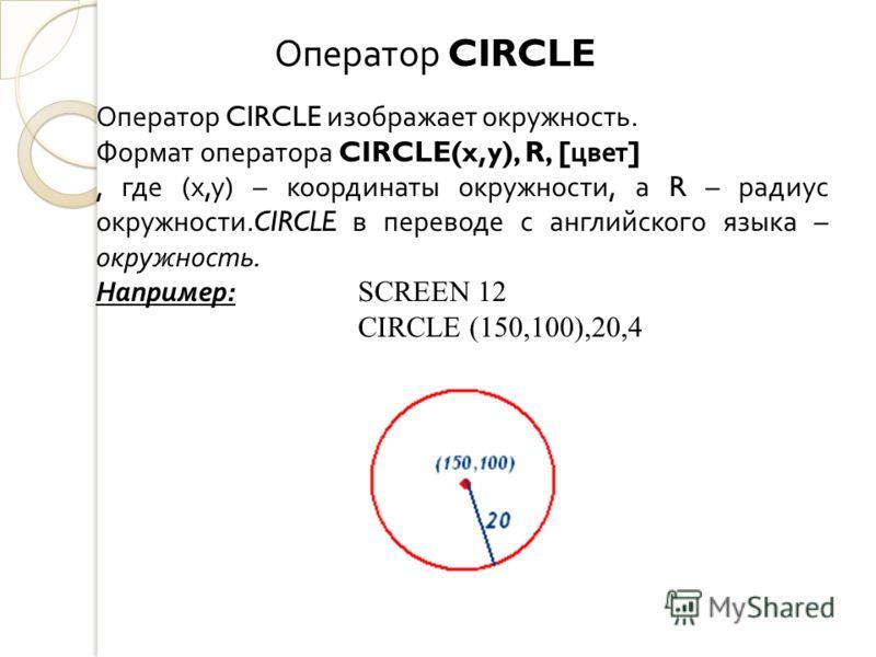Оператор CIRCLE изображает окружность. Формат оператора CIRCLE(x,y), R, [ цвет ], где ( х, у ) – координаты окружности, а R – радиус окружности.CIRCLE в переводе с английского языка – окружность. Например : SCREEN 12 CIRCLE (150,100),20,4 Оператор CI