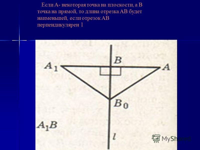 Если А- некоторая точка на плоскости, а В точка на прямой, то длина отрезка АВ будет наименьшей, если отрезок АB перпендикулярен l