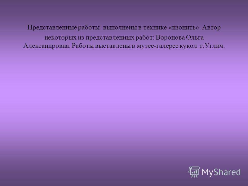 Представленные работы выполнены в технике «изонить». Автор некоторых из представленных работ: Воронова Ольга Александровна. Работы выставлены в музее-галерее кукол г.Углич.