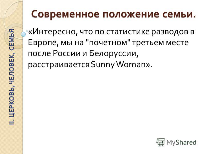 Современное положение семьи. « Интересно, что по статистике разводов в Европе, мы на  почетном  третьем месте после России и Белоруссии, расстраивается Sunny Woman».