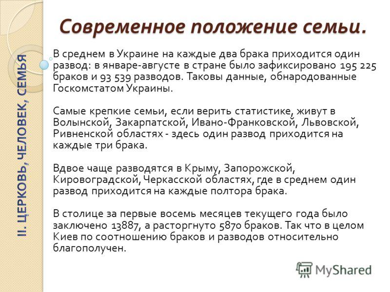Современное положение семьи. В среднем в Украине на каждые два брака приходится один развод : в январе - августе в стране было зафиксировано 195 225 браков и 93 539 разводов. Таковы данные, обнародованные Госкомстатом Украины. Самые крепкие семьи, ес