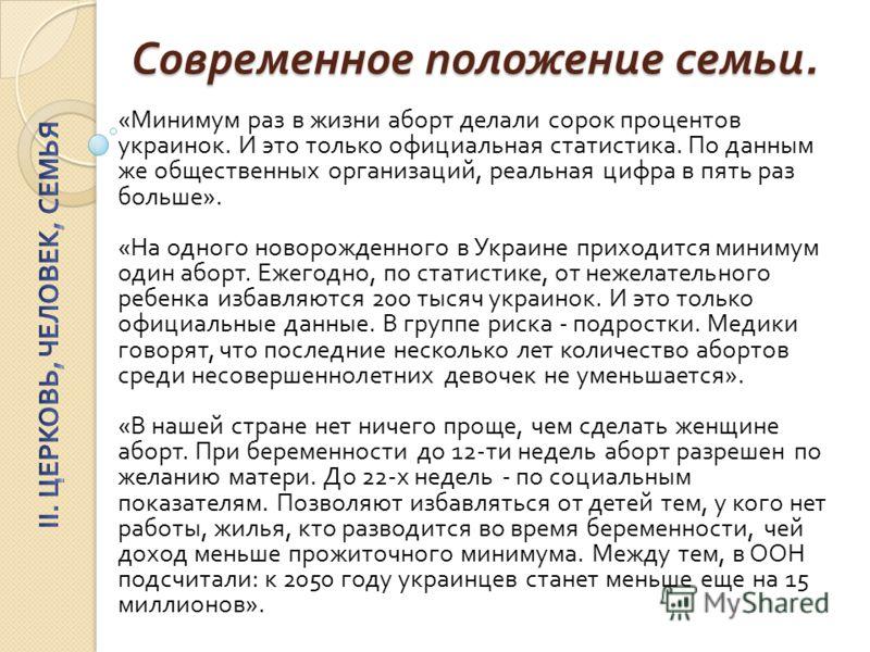 Современное положение семьи. « Минимум раз в жизни аборт делали сорок процентов украинок. И это только официальная статистика. По данным же общественных организаций, реальная цифра в пять раз больше ». « На одного новорожденного в Украине приходится
