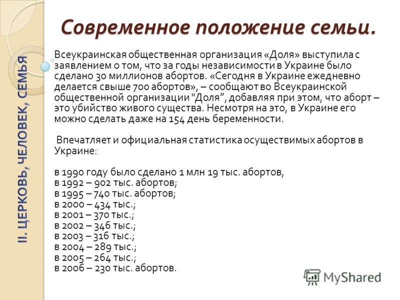 Современное положение семьи. Всеукраинская общественная организация « Доля » выступила с заявлением о том, что за годы независимости в Украине было сделано 30 миллионов абортов. « Сегодня в Украине ежедневно делается свыше 700 абортов », – сообщают в