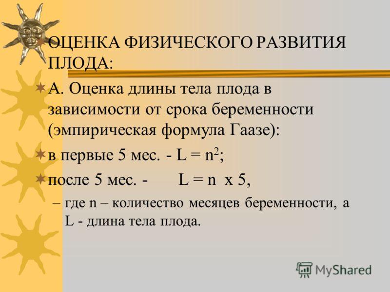 ОЦЕНКА ФИЗИЧЕСКОГО РАЗВИТИЯ ПЛОДА: А. Оценка длины тела плода в зависимости от срока беременности (эмпирическая формула Гаазе): в первые 5 мес. - L = n 2 ; после 5 мес. - L = n x 5, –где n – количество месяцев беременности, а L - длина тела плода.