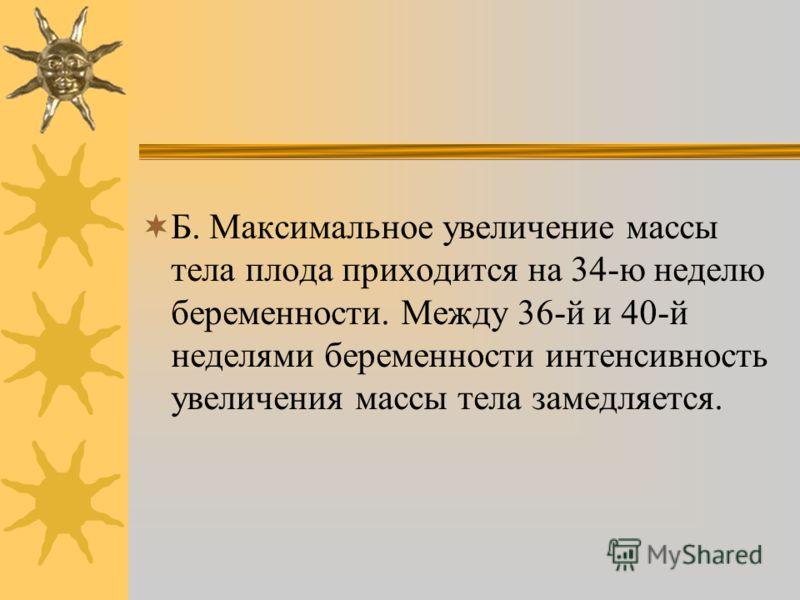 Б. Максимальное увеличение массы тела плода приходится на 34-ю неделю беременности. Между 36-й и 40-й неделями беременности интенсивность увеличения массы тела замедляется.