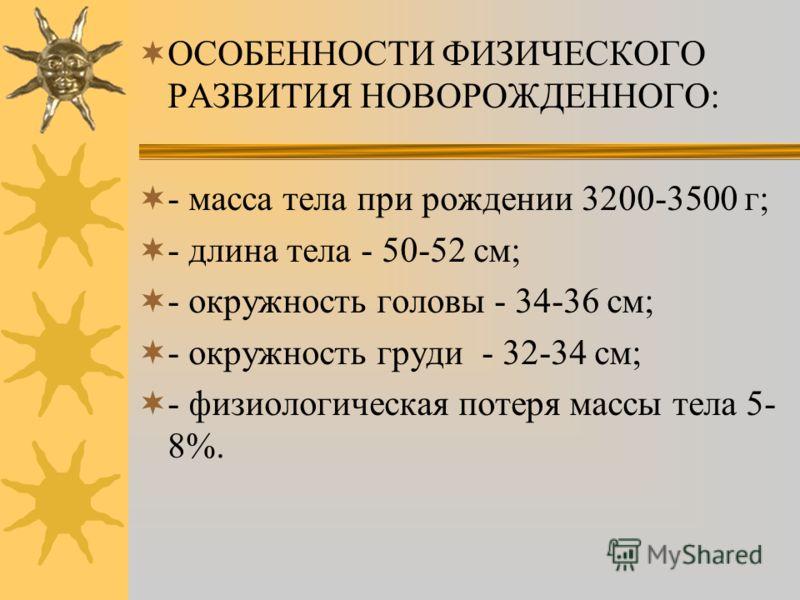 ОСОБЕННОСТИ ФИЗИЧЕСКОГО РАЗВИТИЯ НОВОРОЖДЕННОГО: - масса тела при рождении 3200-3500 г; - длина тела - 50-52 см; - окружность головы - 34-36 см; - окружность груди - 32-34 см; - физиологическая потеря массы тела 5- 8%.