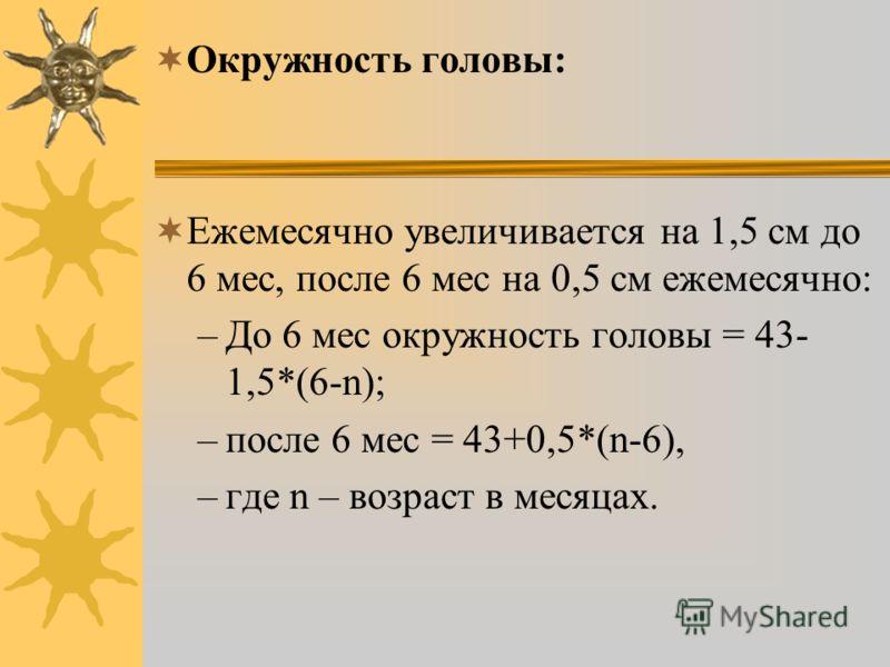 Окружность головы: Ежемесячно увеличивается на 1,5 см до 6 мес, после 6 мес на 0,5 см ежемесячно: –До 6 мес окружность головы = 43- 1,5*(6-n); –после 6 мес = 43+0,5*(n-6), –где n – возраст в месяцах.