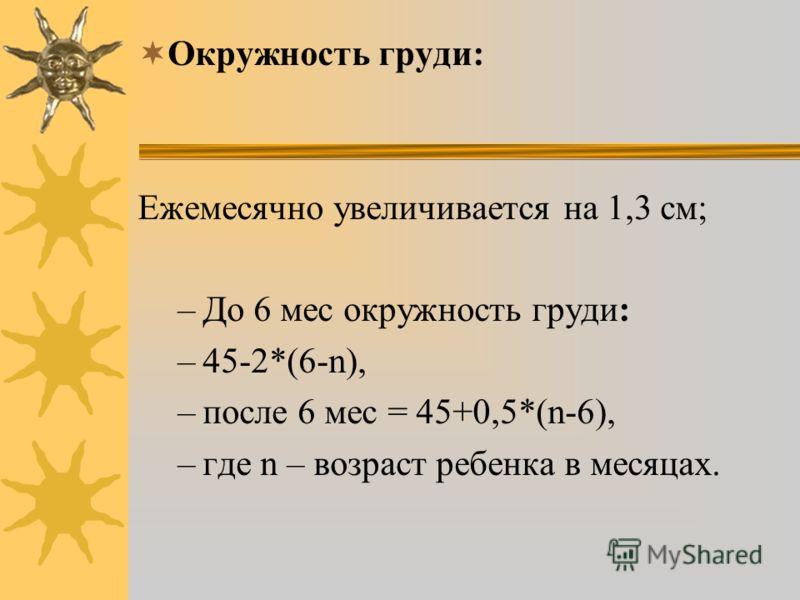 Окружность груди: Ежемесячно увеличивается на 1,3 см; –До 6 мес окружность груди: –45-2*(6-n), –после 6 мес = 45+0,5*(n-6), –где n – возраст ребенка в месяцах.