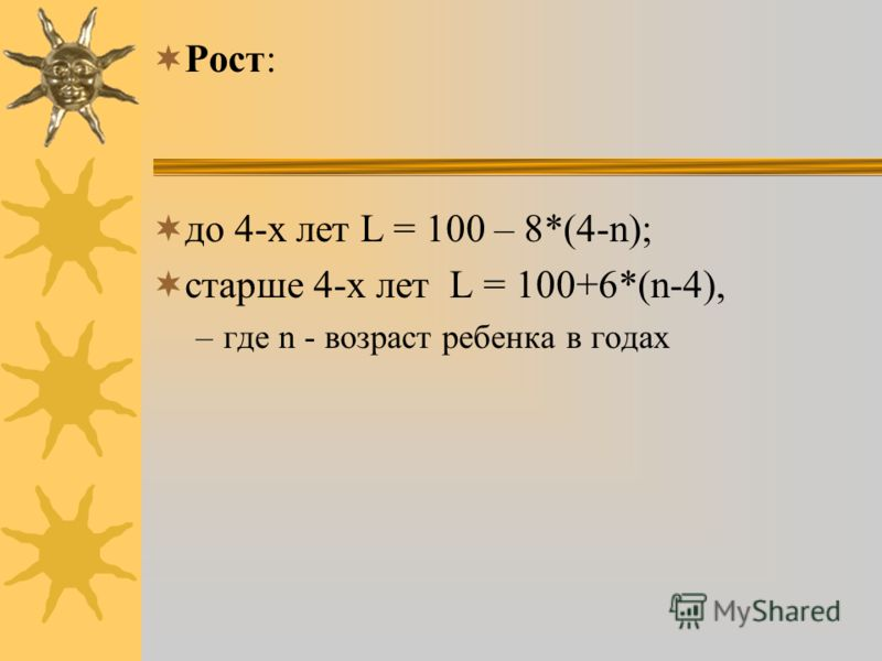 Рост: до 4-х лет L = 100 – 8*(4-n); старше 4-х лет L = 100+6*(n-4), –где n - возраст ребенка в годах