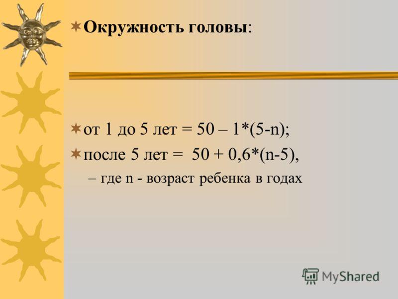 Окружность головы: от 1 до 5 лет = 50 – 1*(5-n); после 5 лет = 50 + 0,6*(n-5), –где n - возраст ребенка в годах