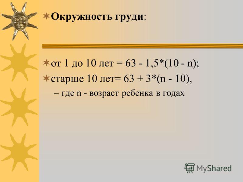 Окружность груди: от 1 до 10 лет = 63 - 1,5*(10 - n); старше 10 лет= 63 + 3*(n - 10), –где n - возраст ребенка в годах