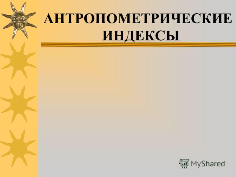 АНТРОПОМЕТРИЧЕСКИЕ ИНДЕКСЫ