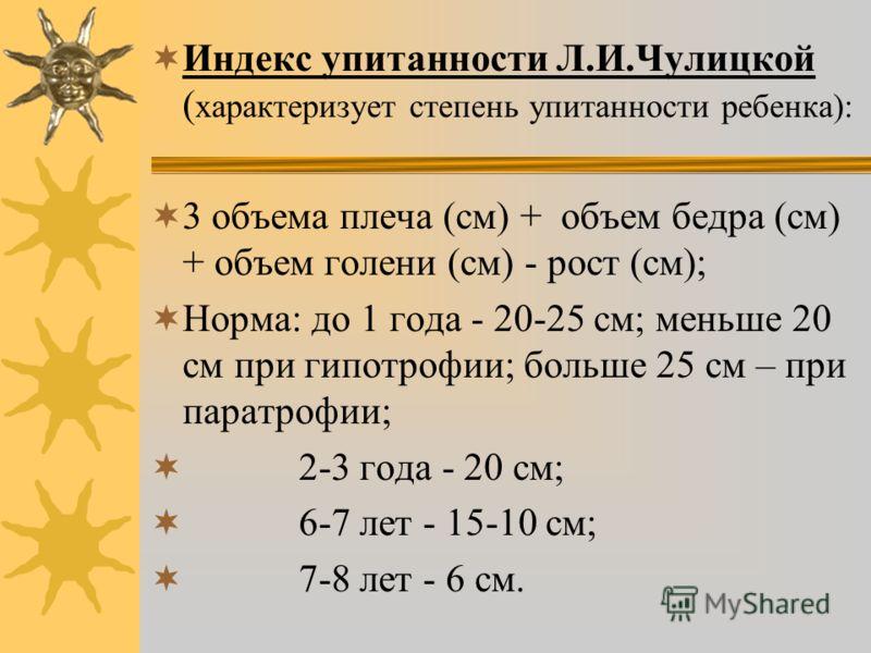 Индекс упитанности Л.И.Чулицкой ( характеризует степень упитанности ребенка): 3 объема плеча (см) + объем бедра (см) + объем голени (см) - рост (см); Норма: до 1 года - 20-25 см; меньше 20 см при гипотрофии; больше 25 см – при паратрофии; 2-3 года -