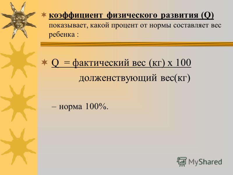 коэффициент физического развития (Q) показывает, какой процент от нормы составляет вес ребенка : Q = фактический вес (кг) х 100 долженствующий вес(кг) –норма 100%.