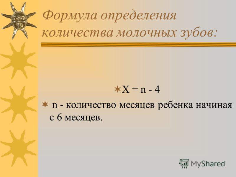 Формула определения количества молочных зубов: Х = n - 4 n - количество месяцев ребенка начиная с 6 месяцев.