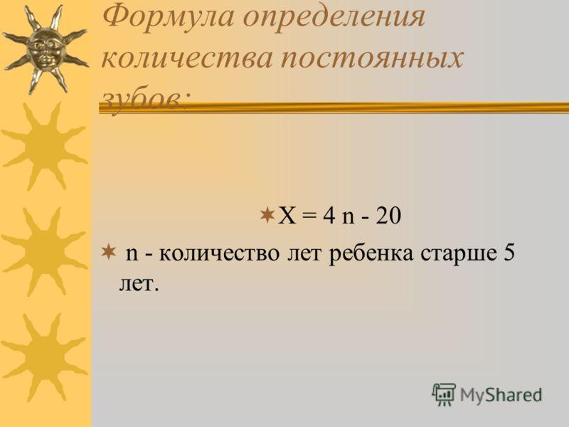 Формула определения количества постоянных зубов: Х = 4 n - 20 n - количество лет ребенка старше 5 лет.