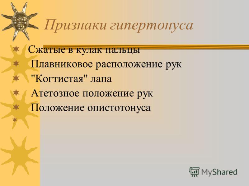 Признаки гипертонуса Сжатые в кулак пальцы Плавниковое расположение рук Когтистая лапа Атетозное положение рук Положение опистотонуса