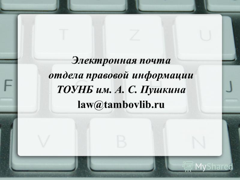Электронная почта отдела правовой информации ТОУНБ им. А. С. Пушкина law@tambovlib.ru