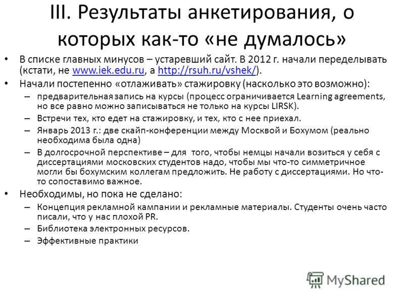 III. Результаты анкетирования, о которых как-то «не думалось» В списке главных минусов – устаревший сайт. В 2012 г. начали переделывать (кстати, не www.iek.edu.ru, а http://rsuh.ru/vshek/).www.iek.edu.ruhttp://rsuh.ru/vshek/ Начали постепенно «отлажи