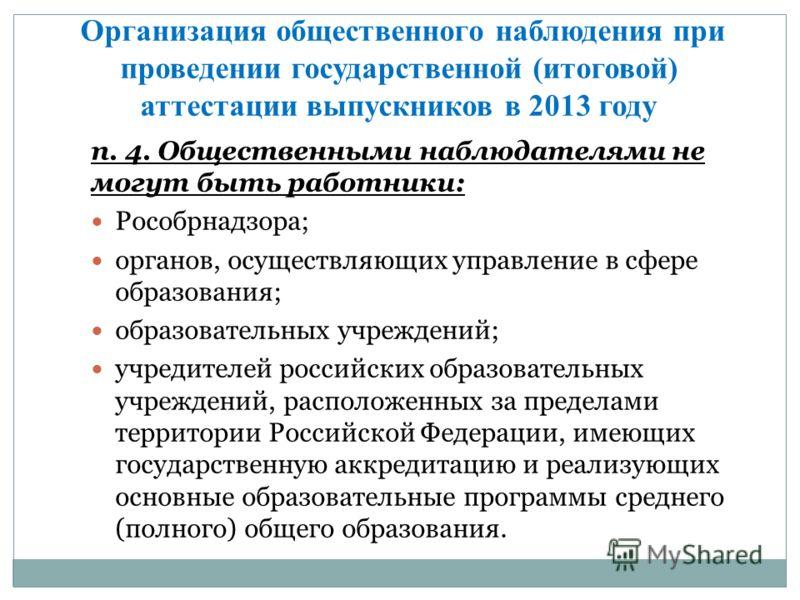 п. 4. Общественными наблюдателями не могут быть работники: Рособрнадзора; органов, осуществляющих управление в сфере образования; образовательных учреждений; учредителей российских образовательных учреждений, расположенных за пределами территории Рос