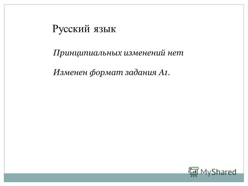 Принципиальных изменений нет Изменен формат задания А1. Русский язык