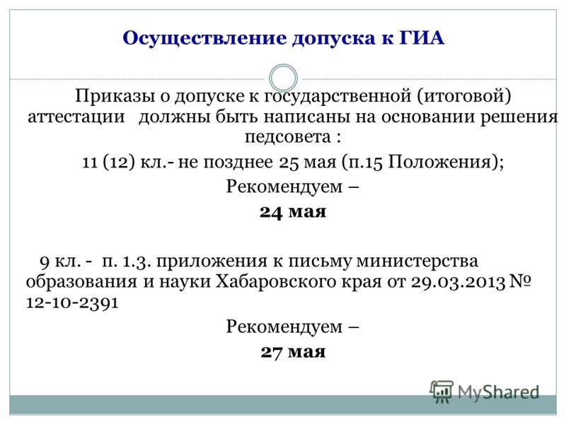 Осуществление допуска к ГИА Приказы о допуске к государственной (итоговой) аттестации должны быть написаны на основании решения педсовета : 11 (12) кл.- не позднее 25 мая (п.15 Положения); Рекомендуем – 24 мая 9 кл. - п. 1.3. приложения к письму мини