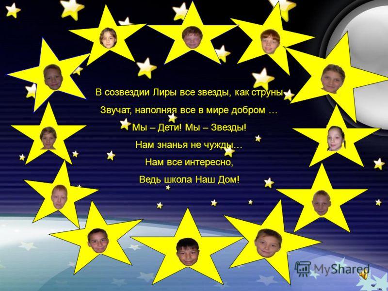 В созвездии Лиры все звезды, как струны Звучат, наполняя все в мире добром … Мы – Дети! Мы – Звезды! Нам знанья не чужды… Нам все интересно, Ведь школа Наш Дом!
