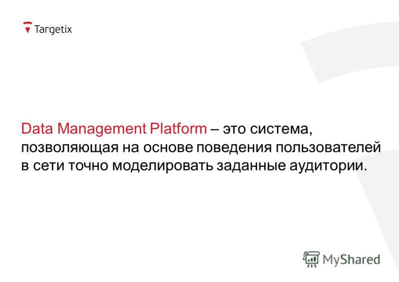 Data Management Platform – это система, позволяющая на основе поведения пользователей в сети точно моделировать заданные аудитории.