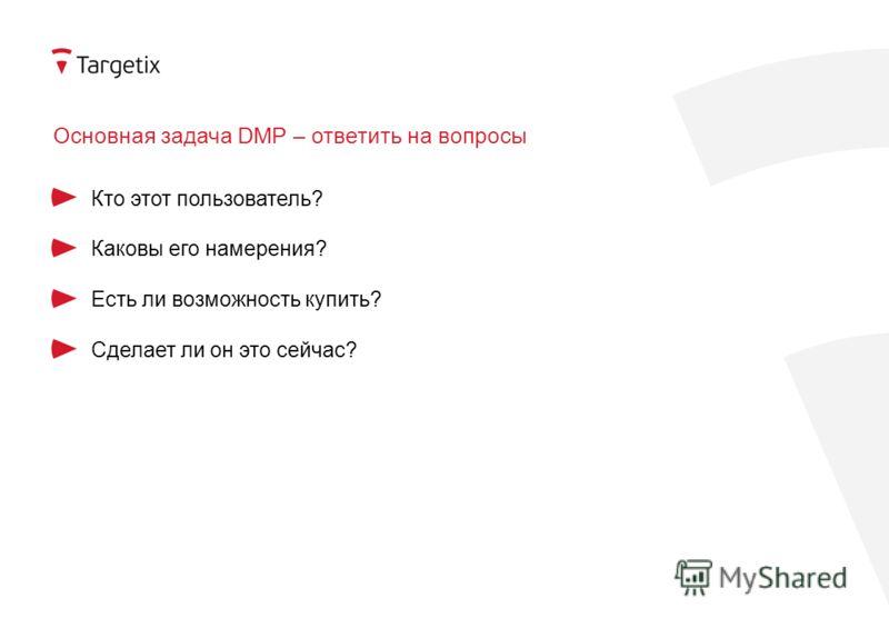 Основная задача DMP – ответить на вопросы Кто этот пользователь? Каковы его намерения? Есть ли возможность купить? Сделает ли он это сейчас?