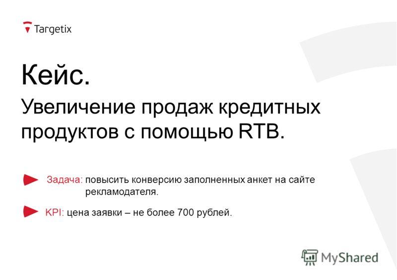 Кейс. Увеличение продаж кредитных продуктов с помощью RTB. Задача: повысить конверсию заполненных анкет на сайте рекламодателя. KPI: цена заявки – не более 700 рублей.