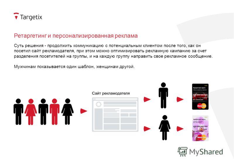 Ретаргетинг и персонализированная реклама Суть решения - продолжить коммуникацию с потенциальным клиентом после того, как он посетил сайт рекламодателя, при этом можно оптимизировать рекламную кампанию за счет разделения посетителей на группы, и на к