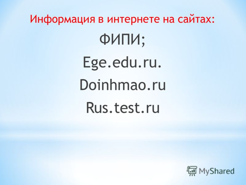 Информация в интернете на сайтах: ФИПИ; Ege.edu.ru. Doinhmao.ru Rus.test.ru