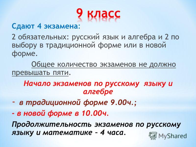 Сдают 4 экзамена: 2 обязательных: русский язык и алгебра и 2 по выбору в традиционной форме или в новой форме. Общее количество экзаменов не должно превышать пяти. Начало экзаменов по русскому языку и алгебре - в традиционной форме 9.00ч.; - в новой