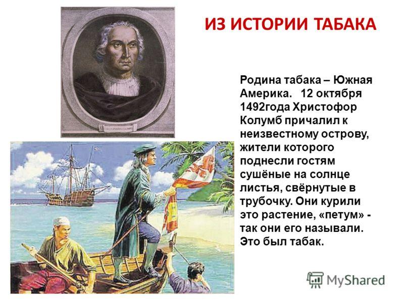 Родина табака – Южная Америка. 12 октября 1492года Христофор Колумб причалил к неизвестному острову, жители которого поднесли гостям сушёные на солнце листья, свёрнутые в трубочку. Они курили это растение, «петум» - так они его называли. Это был таба
