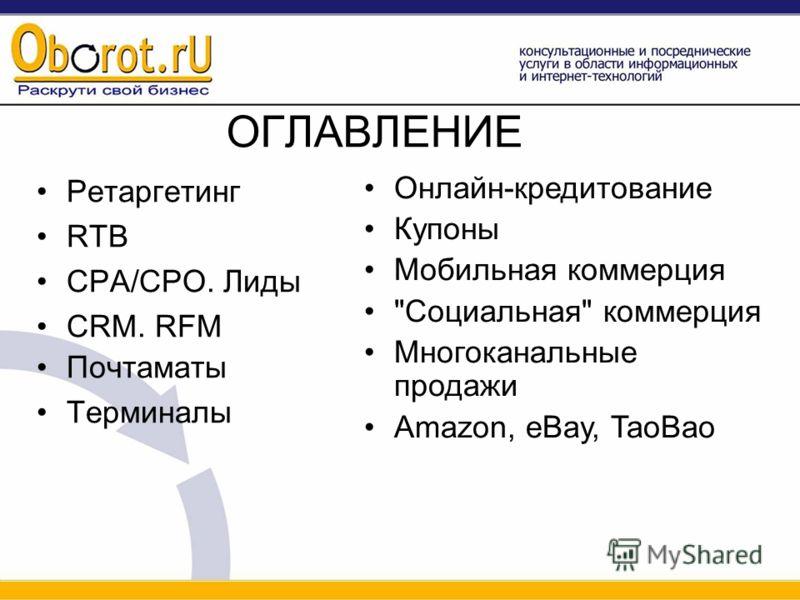 ОГЛАВЛЕНИЕ Ретаргетинг RTB CPA/CPO. Лиды CRM. RFM Почтаматы Терминалы Онлайн-кредитование Купоны Мобильная коммерция Социальная коммерция Многоканальные продажи Amazon, eBay, TaoBao