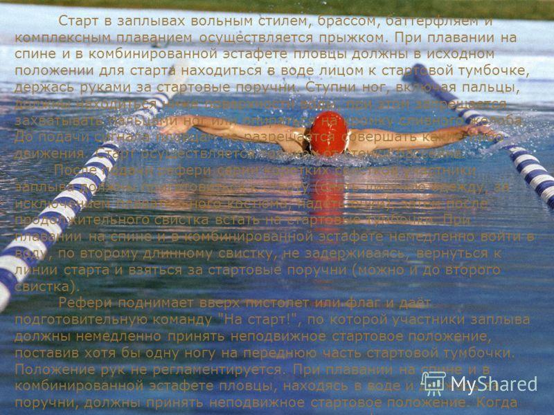 Старт в заплывах вольным стилем, брассом, баттерфляем и комплексным плаванием осуществляется прыжком. При плавании на спине и в комбинированной эстафете пловцы должны в исходном положении для старта находиться в воде лицом к стартовой тумбочке, держа