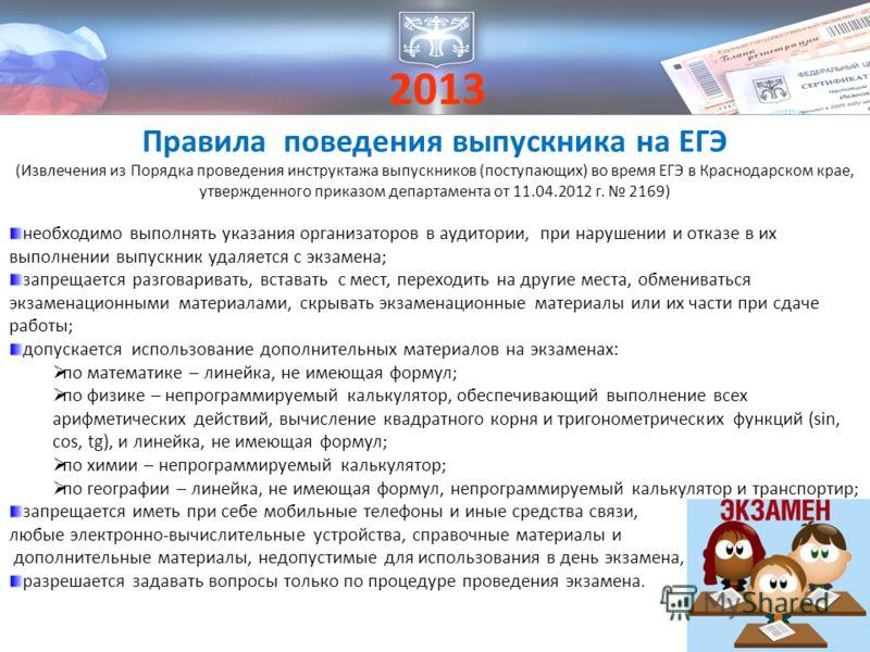 2013 Правила поведения выпускника на ЕГЭ (Извлечения из Порядка проведения инструктажа выпускников (поступающих) во время ЕГЭ в Краснодарском крае, утвержденного приказом департамента от 11.04.2012 г. 2169) необходимо выполнять указания организаторов