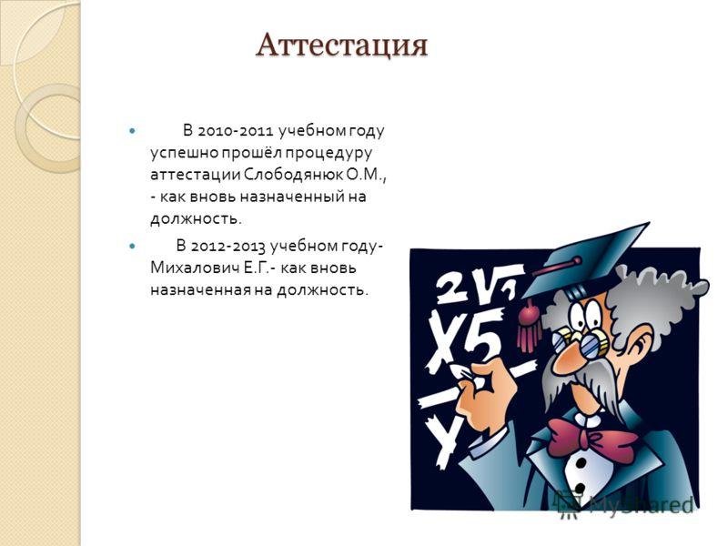 Аттестация В 2010-2011 учебном году успешно прошёл процедуру аттестации Слободянюк О. М., - как вновь назначенный на должность. В 2012-2013 учебном году - Михалович Е. Г.- как вновь назначенная на должность.