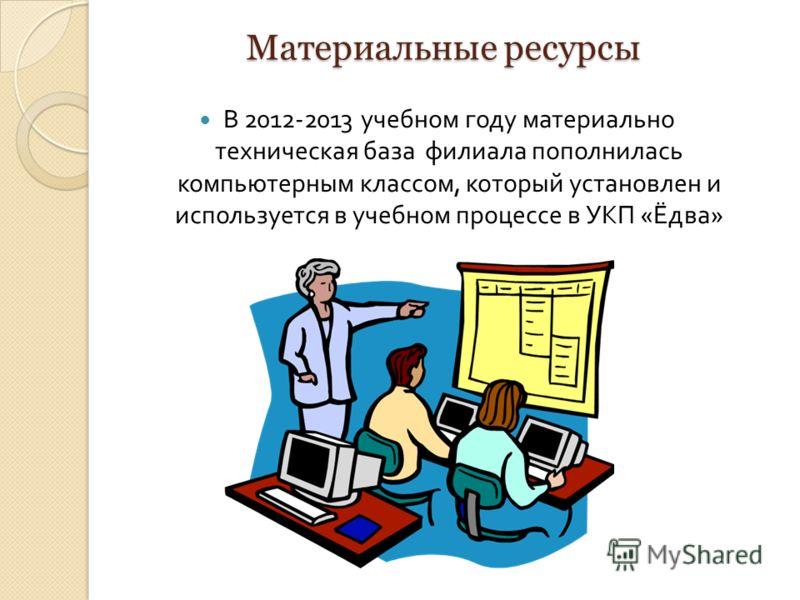 Материальные ресурсы В 2012-2013 учебном году материально техническая база филиала пополнилась компьютерным классом, который установлен и используется в учебном процессе в УКП « Ёдва »