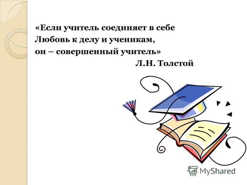 «Если учитель соединяет в себе Любовь к делу и ученикам, он – совершенный учитель» Л.Н. Толстой