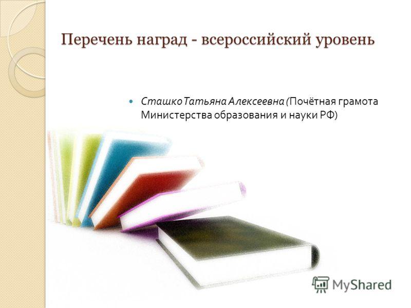 Перечень наград - всероссийский уровень Сташко Татьяна Алексеевна ( Почётная грамота Министерства образования и науки РФ )