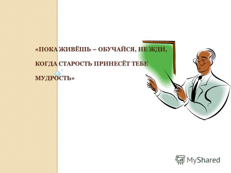 «ПОКА ЖИВЁШЬ – ОБУЧАЙСЯ, НЕ ЖДИ, КОГДА СТАРОСТЬ ПРИНЕСЁТ ТЕБЕ МУДРОСТЬ»