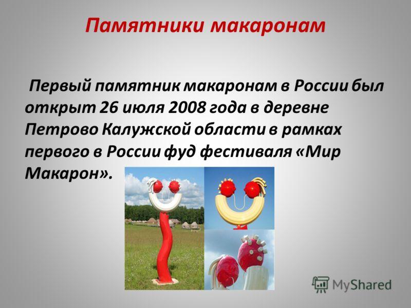 Памятники макаронам Первый памятник макаронам в России был открыт 26 июля 2008 года в деревне Петрово Калужской области в рамках первого в России фуд фестиваля «Мир Макарон».