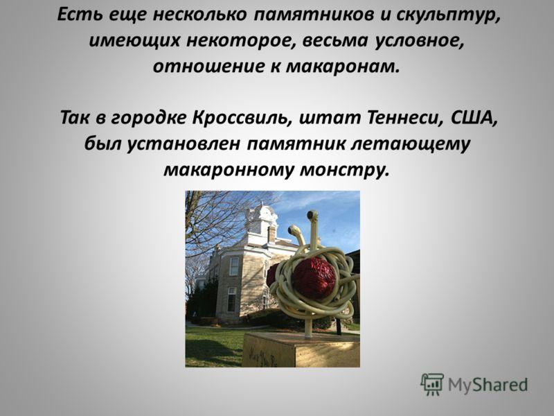 Есть еще несколько памятников и скульптур, имеющих некоторое, весьма условное, отношение к макаронам. Так в городке Кроссвиль, штат Теннеси, США, был установлен памятник летающему макаронному монстру.